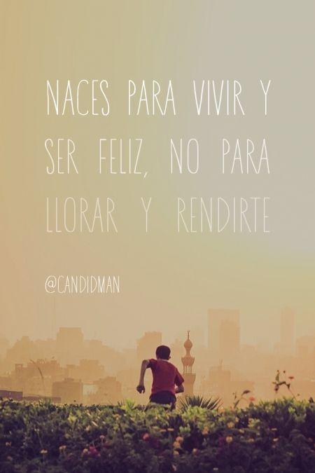 """""""Naces para vivir y ser #Feliz, no para llorar y rendirte"""". #Citas #Frases @candidman"""