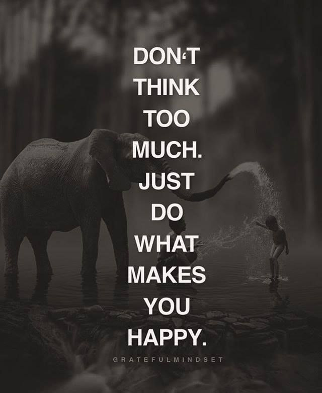 Don T Think Too Much Just Do What Makes You Happy Think Do Happy Motivatio Inspirational Quotes Motivation What Makes You Happy Positive Quotes For Work