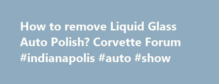 How to remove Liquid Glass Auto Polish? Corvette Forum #indianapolis #auto #show http://auto-car.remmont.com/how-to-remove-liquid-glass-auto-polish-corvette-forum-indianapolis-auto-show/  #liquid glass auto polish # how to remove Liquid Glass Auto Polish. when […]