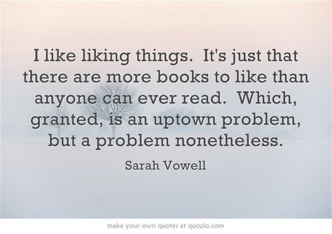 Sarah Vowell on too many books to read. (from 28 Totally Relatable Quotes About Books on Buzzfeed)