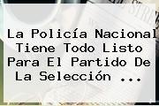 http://tecnoautos.com/wp-content/uploads/imagenes/tendencias/thumbs/la-policia-nacional-tiene-todo-listo-para-el-partido-de-la-seleccion.jpg Policia Nacional. La Policía Nacional tiene todo listo para el partido de la Selección ..., Enlaces, Imágenes, Videos y Tweets - http://tecnoautos.com/actualidad/policia-nacional-la-policia-nacional-tiene-todo-listo-para-el-partido-de-la-seleccion/