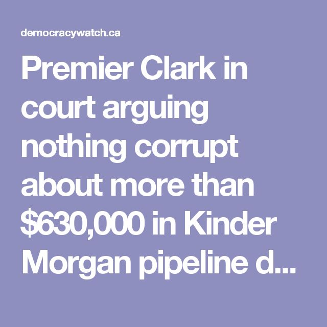 Premier Clark in court arguing nothing corrupt about more than $630,000 in Kinder Morgan pipeline donations and her Liberal Party salary because, she claims, she didn't approve the pipeline | Democracy Watch