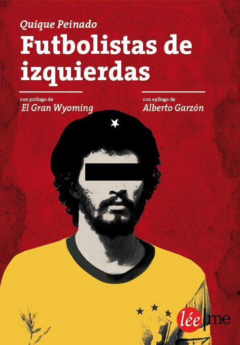 Futbolistas de izquierdas, de Quique Peinado. Léeme ediciones, 2013. Historias de futbolistas que pelearon por sus ideas y se enfrentaron al poder.