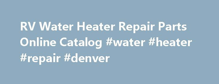 RV Water Heater Repair Parts Online Catalog #water #heater #repair #denver http://pennsylvania.remmont.com/rv-water-heater-repair-parts-online-catalog-water-heater-repair-denver/  # RV Water Heater Repair Parts Online Catalog RV Water Heater Repair Parts Online Catalog NOTICE :Specific instructions are shown below to aid in the use of the Repair Parts Catalog. First time users are encouraged to review the instructions before using the catalog. SHIPPING CHARGES. Items ordered from the Online…