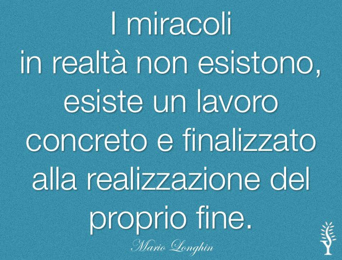 I miracoli in realtà non esistono, esiste un lavoro concreto e finalizzato alla realizzazione del proprio fine. #MarioLonghin  #citazioni #pensieri
