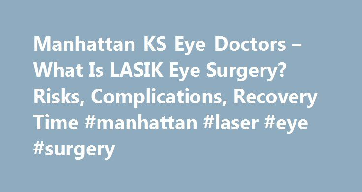 Manhattan KS Eye Doctors – What Is LASIK Eye Surgery? Risks, Complications, Recovery Time #manhattan #laser #eye #surgery http://cleveland.nef2.com/manhattan-ks-eye-doctors-what-is-lasik-eye-surgery-risks-complications-recovery-time-manhattan-laser-eye-surgery/  # Manhattan Eye Doctors for LASIK Eye Surgery Type of Physician: Eye Doctor What is a Eye Doctor? A certification by the Board of Ophthalmology; practitioners provide comprehensive eye and vision care. They are trained to diagnose…