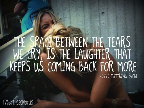Space between the tears we cry, is the laughter that keeps coming back for more =)
