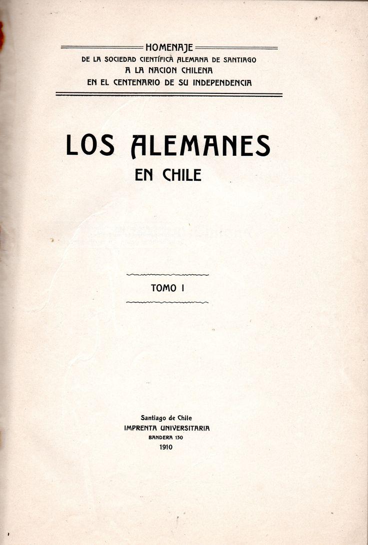 Los alemanes en Chile. Autor: Sociedad Científica Alemana de Santiago (Chile) Materias: ALEMANES -- CHILE CHILE;    COLONIZACIÓN DE TIERRAS -- CHILE;   ALEMANES -- COLONIZACIÓN CHILE;   CHILE -- EMIGRACIÓN E INMIGRACIÓN HISTORIA SIGLOS 19-20 Lugar y editor: Santiago de Chile : Imprenta Universitaria  Fecha de publicación:   1910  Descripción física:   x, 364 páginas ; 26 cm..