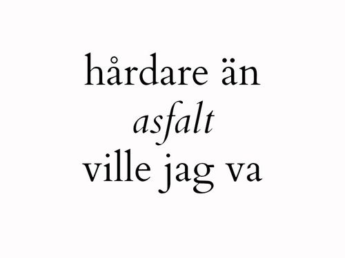 ~knyter min hand i fickan och går~ Harder than asphalt , I wanted to be I close my hand in my pocket and walk away