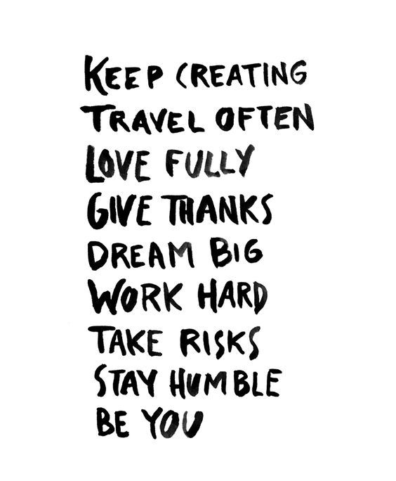 keep creating, travel often, love fully, give thanks, dream big, work hard, take risks, stay humble, be you