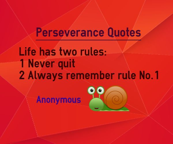 Perseverance Quotes Life has two rules 1. Never Quit 2. Always remember rule No.1 Quote by Anonymous This quote is categorized under life quotes Explanation about quote on perseverance Perserverance is the important vehicle using which you can acheive success in anything you aim. Never give up...