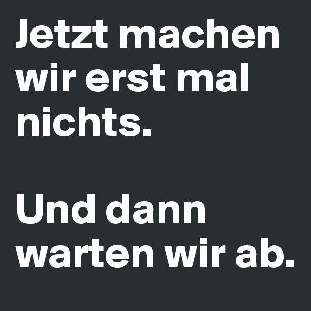 Erstmal nichts & dann mal warten ;) It's German !