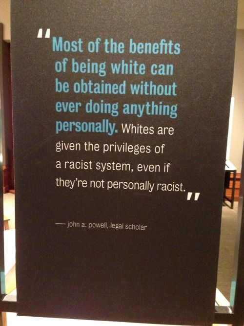 """""""Most of the benefits of being white can be obtained without ever doing anything personally. Whites are given the privileges of a racist system, even if they're not personally racist.""""  ~ John A. Powel, legal scholar  [follow this link to find a short clip and analysis on the power of white privilege: http://www.thesociologicalcinema.com/1/post/2012/09/the-power-of-white-privilege.html]"""