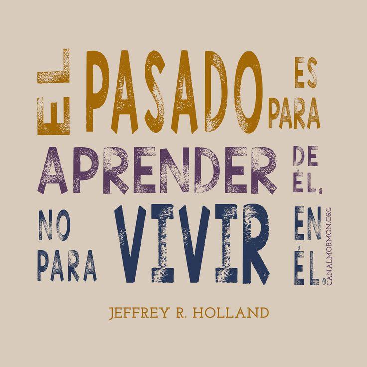 El pasado es para aprender de él, no para vivir en él. -Jeffrey R. Holland