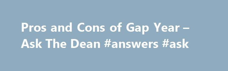 Pros and Cons of Gap Year – Ask The Dean #answers #ask http://ask.remmont.com/pros-and-cons-of-gap-year-ask-the-dean-answers-ask/  #ask a docter # Pros and Cons of Gap Year Question: I recently have been thinking about taking a gap year between high school and college. What are some advantages and disadvantages of doing this? A gap year is a…Continue Reading