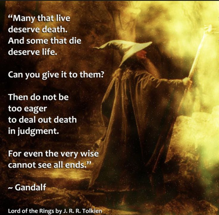 """""""Many that live deserve death. And some that die deserve life. Can you give it to them? Then do not be too eager to deal out death in judgement."""" ― J.R.R. Tolkien, The Fellowship of the Ring"""