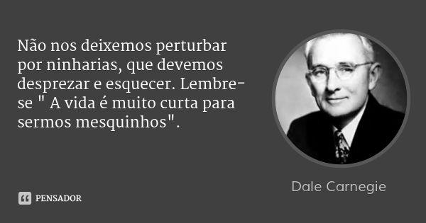 """Não nos deixemos perturbar por ninharias, que devemos desprezar e esquecer. Lembre-se """" A vida é muito curta para sermos mesquinhos"""". — Dale Carnegie"""