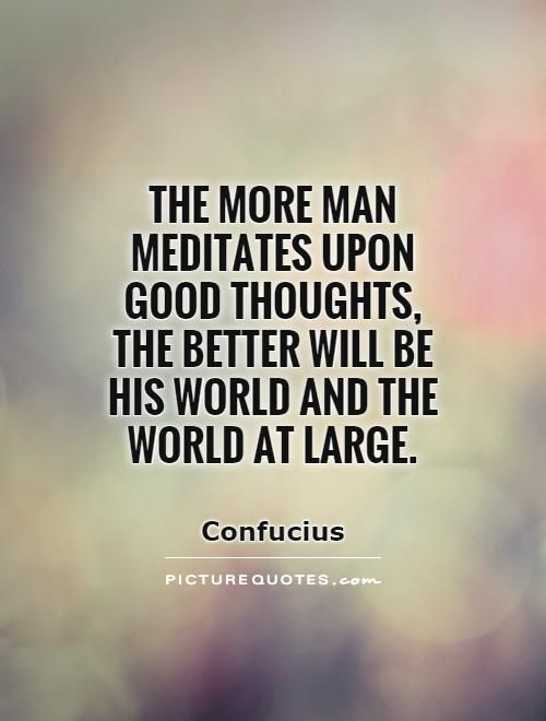 The more man meditates upon good thoughts, the better will be his world and the world at large. Picture Quotes.