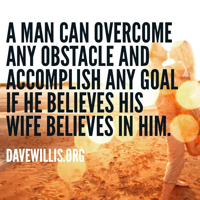 Dave Willis marriage quote davewillis.org a man can overcome any obstacle and accomplish any goal if he believes his wife believes in him