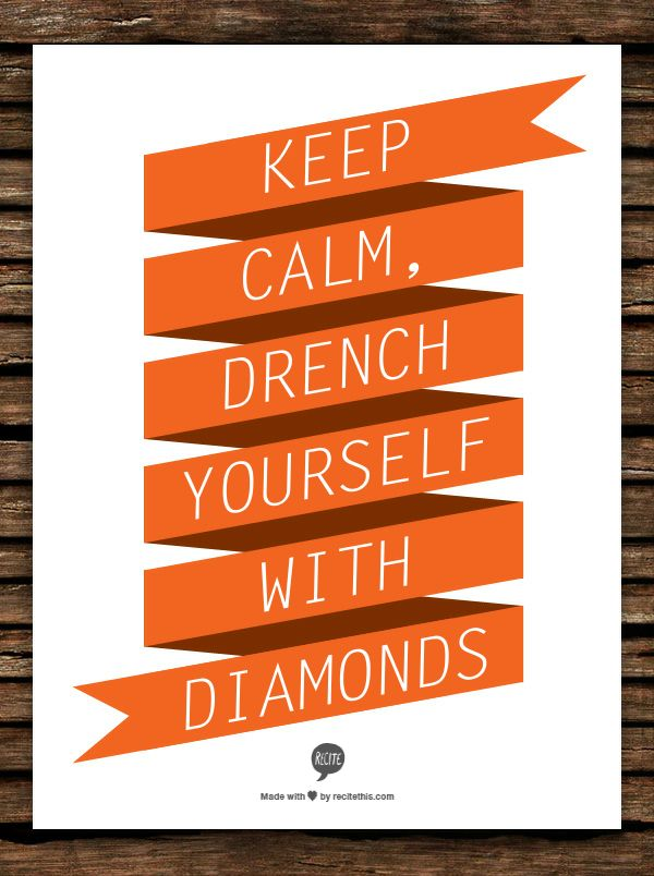 Keep calm, drench yourself with diamonds