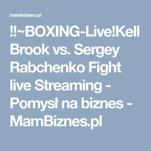!!~BOXING-Live!Kell Brook vs. Sergey Rabchenko Fight live Streaming - Pomysł na biznes - MamBiznes.pl