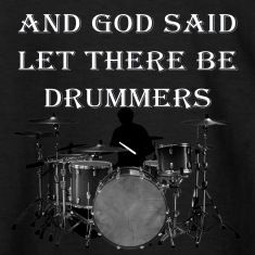 "This design features a drum set with the words ( And God Said Let There Be Drummers,And the devil Ran in fear.) Music is an art form and the percussionist keeps the whole band in time. ""Of course the"