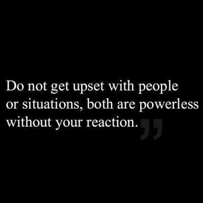 Do not get upset with people or situations ~ both are powerless without your reaction.