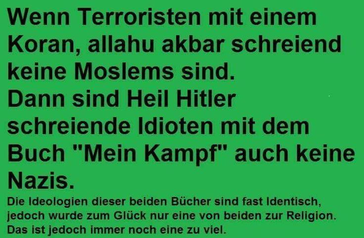 """Wenn Terroristen mit einem Koran, allahu akbar schreiend keine Moslems sind, dann sind Heil Hitler schreiende Idioten mit dem Buch """"Mein Kampf"""" auch keine Nazis.   Die Ideologien dieser beiden Bücher sind fast identisch, jedoch wurde zum Glück nur eine von beiden zur Religion. Das ist jedoch immer noch eine zu viel."""