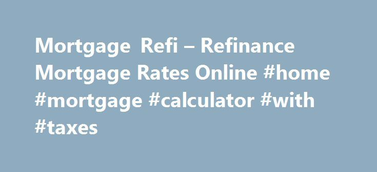 Mortgage Refi – Refinance Mortgage Rates Online #home #mortgage #calculator #with #taxes http://mortgage.remmont.com/mortgage-refi-refinance-mortgage-rates-online-home-mortgage-calculator-with-taxes/  #mortgage refi # Mortgage refi You may ask: what is the use of a mortgage calculator? The mortgage calculator will help you plan the amount you will pay over the life of the loan. In addition, refinancing fixed rate on a large number of buyers will buy as many variable rate mortgages, but…