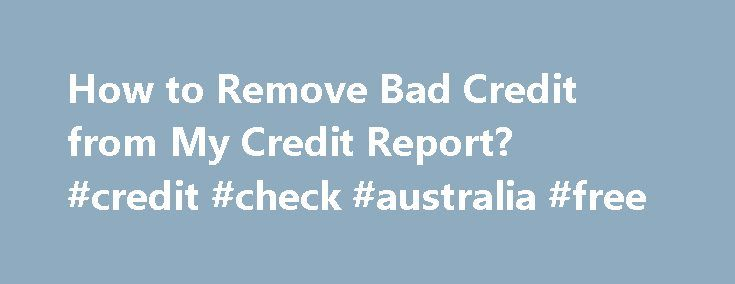 How to Remove Bad Credit from My Credit Report? #credit #check #australia #free http://credit-loan.nef2.com/how-to-remove-bad-credit-from-my-credit-report-credit-check-australia-free/  #get a credit report # How to Remove Bad Credit from My Credit Report? Your credit report is not a matter of destiny carved in stone. It is a complete myth that once you have bad credit you will always have bad credit and all the attendant consequence high interest rates and no chance of getting a loan for…