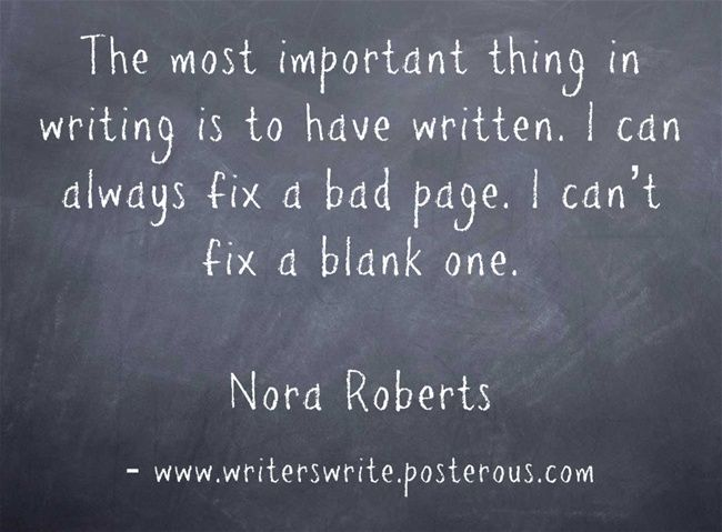 """""""The most important thing in writing is to have written. I can always fix a bad page, I can't fix a blank one."""" Nora Roberts"""