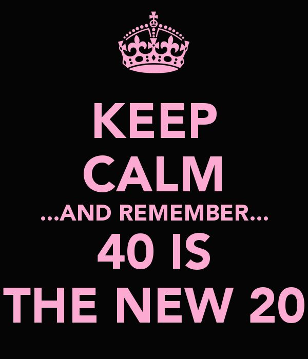 KEEP CALM ...AND REMEMBER... 40 IS THE NEW 20 -  ,\,,/ FUCK I CANT BELIEVE THIS IS GOING TO BE ME!!! FUCK ME!!!!!smh