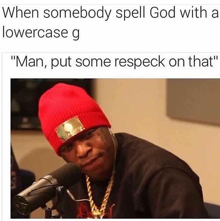 """When someone spell God with a lowercase g: """"Man, put some respect on that"""""""
