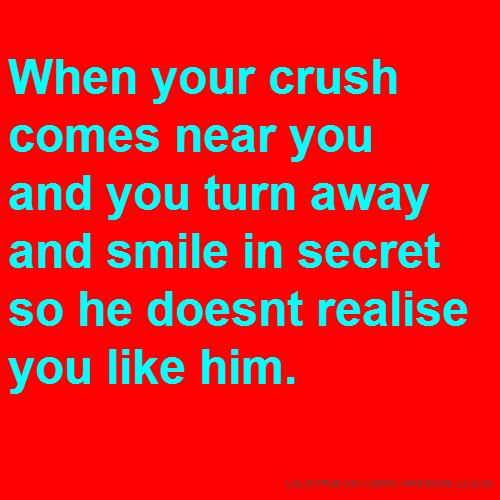 When your crush comes near you and you turn away and smile in secret so he doesnt realise you like him.