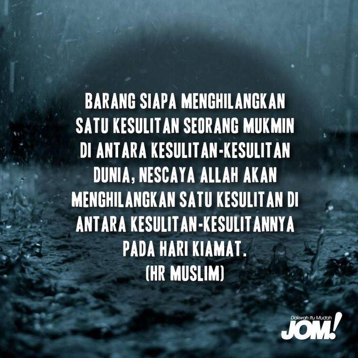 Barangsiapa menghilangkan satu kesulitan seorang mukmin di antara kesulitan-kesulitan dunia, nescaya Allah akan menghilangkan satu kesulitan di antara kesulitan-kesulitannya pada hari kiamat. (HR Muslim)