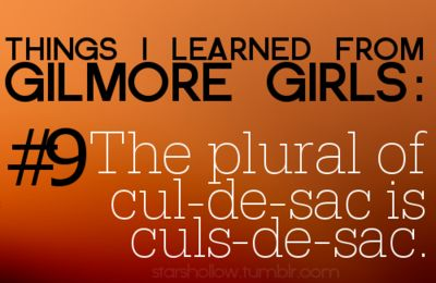 Things I learned from Gilmore Girls #9 the plural of cul-de-sac is culs-de-sac.: Culdesac, Starshollow, Gilmoreisms, Gilmoregirls, Stars Hollow, Gilmore Girls Funny