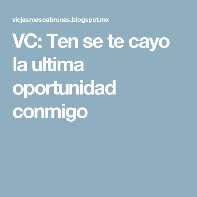 VC: Ten se te cayo la ultima oportunidad conmigo