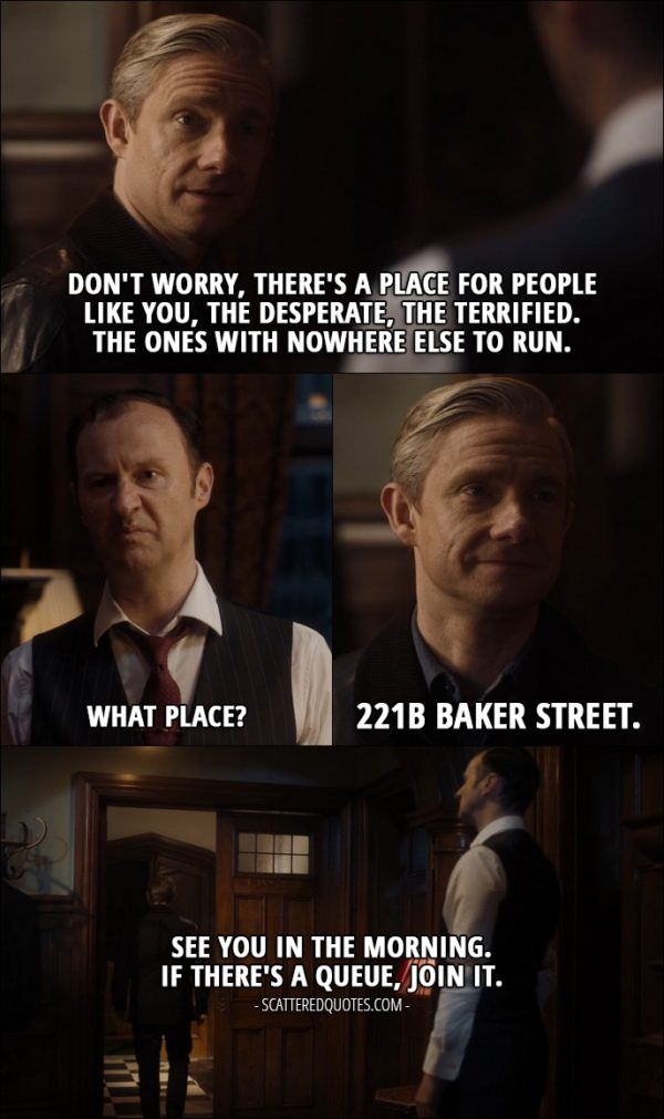 40 Best Sherlock Quotes from 'The Final Problem' (4x03) - John Watson: Don't worry, there's a place for people like you, the desperate, the terrified. The ones with nowhere else to run. Mycroft Holmes: What place? John Watson: 221B Baker Street. See you in the morning. If there's a queue, join it. Mycroft Holmes: For God's sake, this is not one of your idiot cases!