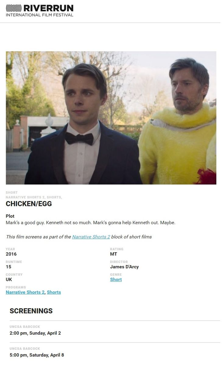 02 & 08 April 2017: http://riverrunfilm.com/film/narrative-shorts-2/ Chicken/Egg at RiverRun International Film Festival in Winston-Salem, North Carolina