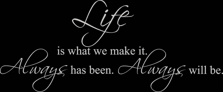 Life is what you make it...