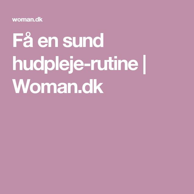 Få en sund hudpleje-rutine   Woman.dk