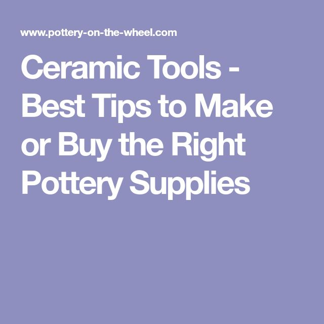 Ceramic Tools - Best Tips to Make or Buy the Right Pottery Supplies