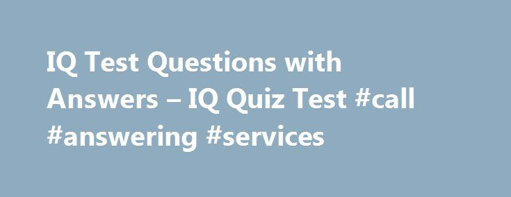 """IQ Test Questions with Answers – IQ Quiz Test #call #answering #services http://answer.remmont.com/iq-test-questions-with-answers-iq-quiz-test-call-answering-services/  #iq questions with answers # IQ Test Questions with Answers – IQ Quiz Test Last updated on 17 Feb, 2016 by Editor Intelligence quotient (IQ) is an age-related measure of intelligence and is defined as 100 times the mental age. The word """"quotient"""" means the result of dividing one quantity by another, and intelligence can […]"""