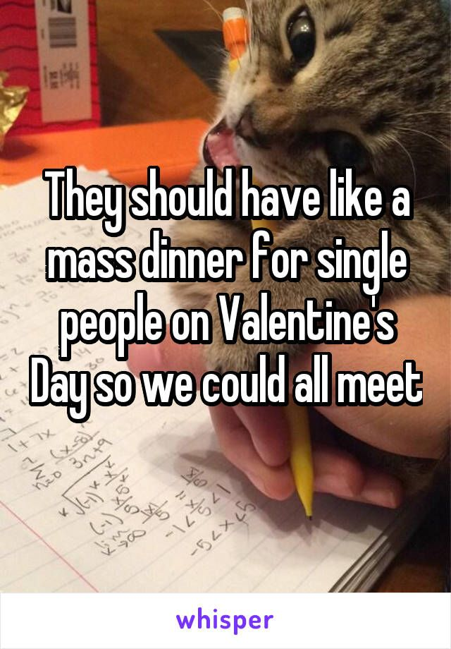 They should have like a mass dinner for single people on Valentine's Day so we could all meet