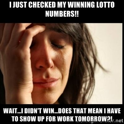 First world Problems II - I just checked my winning LOTTO numbers!! Wait...I didn't win...does that mean I have to show up for work tomorrow?!