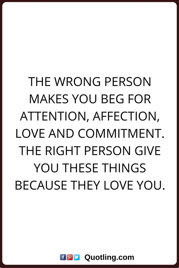 affection quotes The wrong person makes you beg for attention, affection, love and commitment. The right person give you these things because they love you.