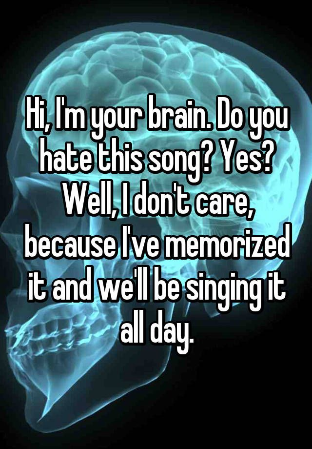 Hi, I'm your brain.Do you hate this song? Yes? Well, I don't care, because I've memorised it and we'll be singing it all day.
