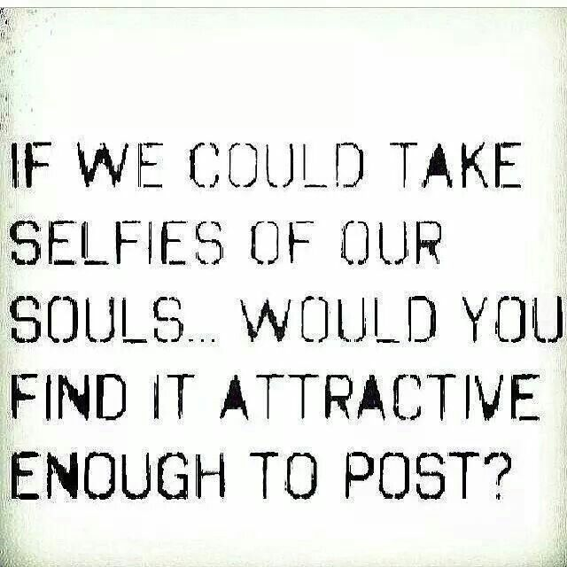 I Hate Selfies However Look Past It And It 39 S Meaning If Your Insides Are Ugly I Couldn 39 T
