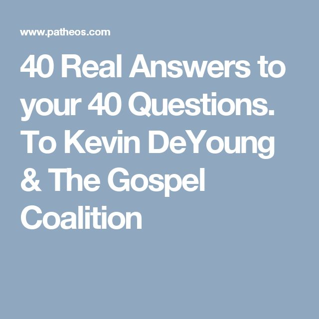 40 Real Answers to your 40 Questions. To Kevin DeYoung & The Gospel Coalition