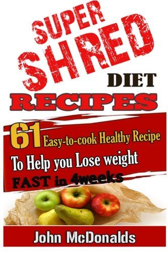 Super Shred Diet Recipes: 61 Easy-to-cook Healthy Recipes To Help you Lose weight/Mr John McDonalds